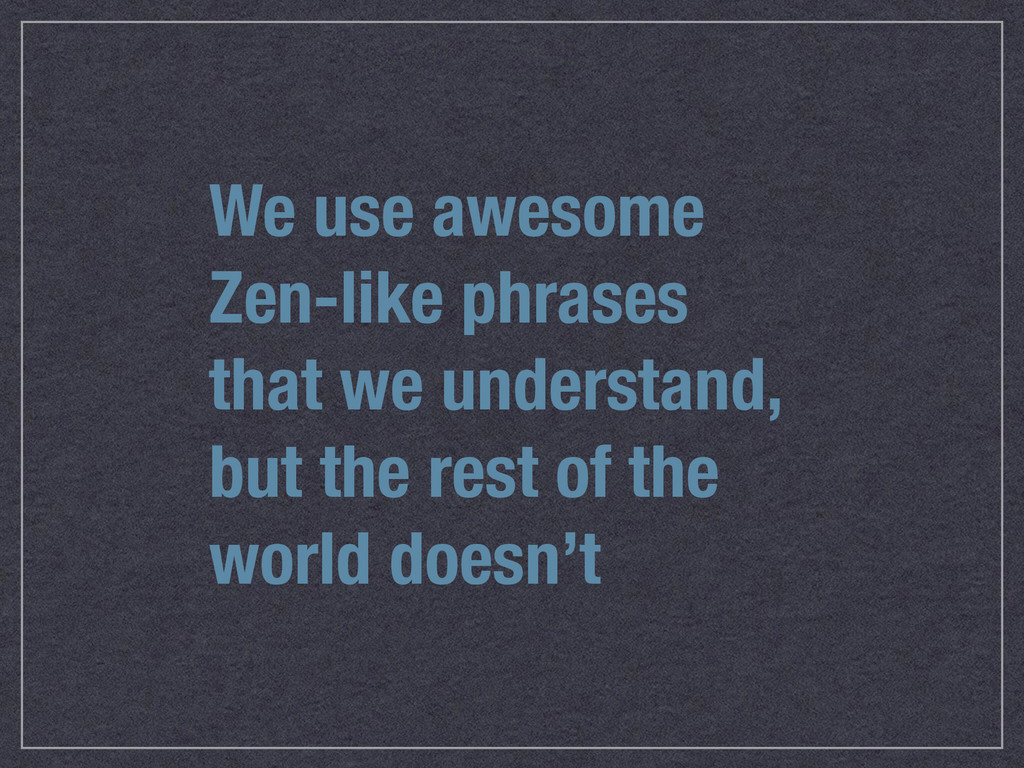 We use awesome Zen-like phrases that we underst...