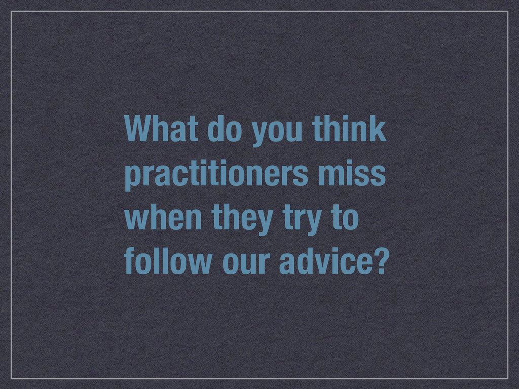What do you think practitioners miss when they ...