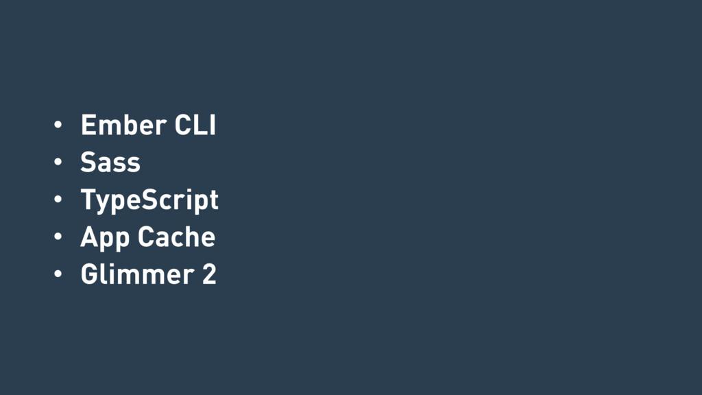 • Ember CLI • Sass • TypeScript • App Cache • G...