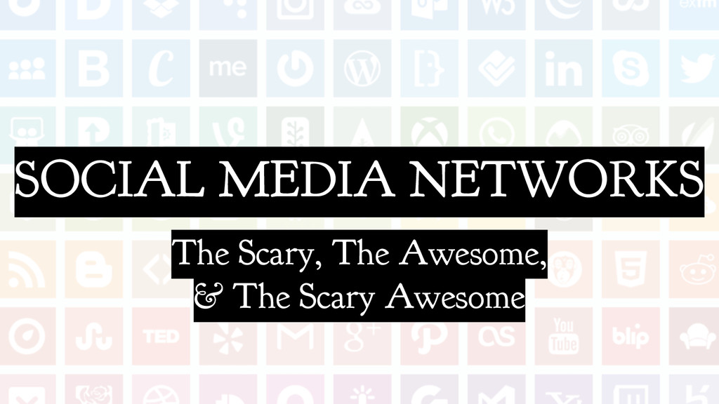 SOCIAL MEDIA NETWORKS The Scary, The Awesome, &...
