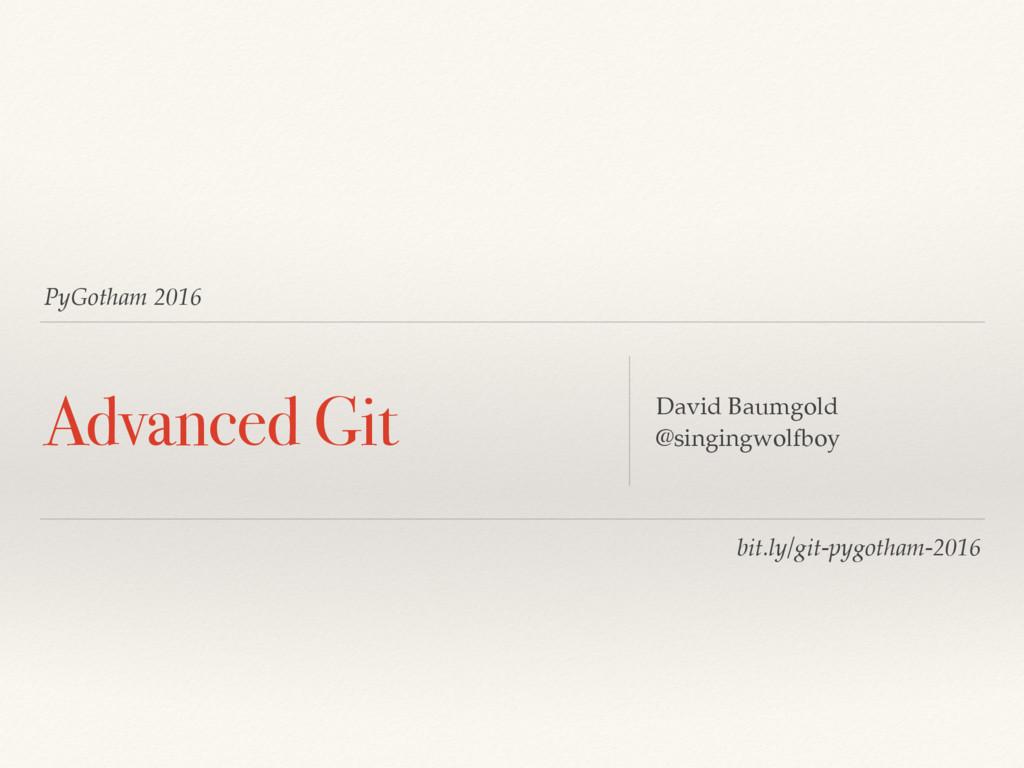 PyGotham 2016 Advanced Git David Baumgold @sing...