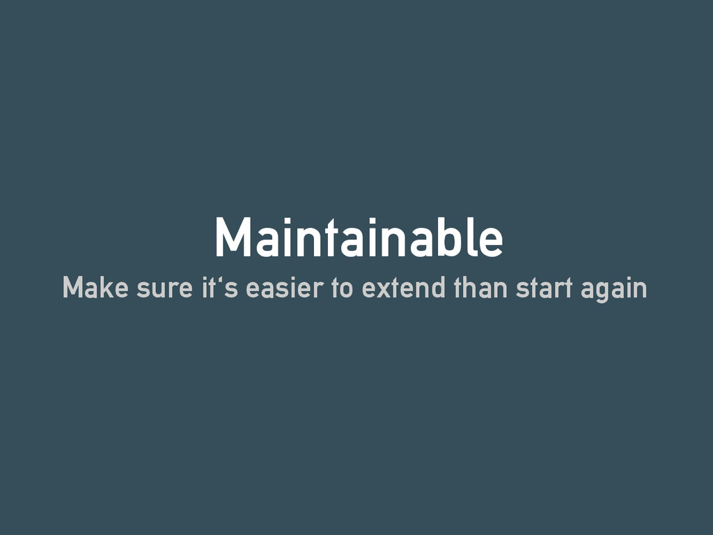 Maintainable Make sure it's easier to extend th...