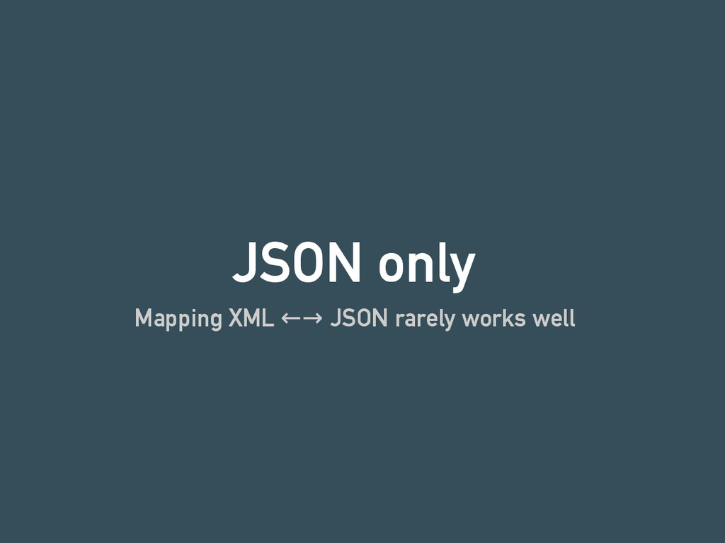 JSON only Mapping XML ←→ JSON rarely works well