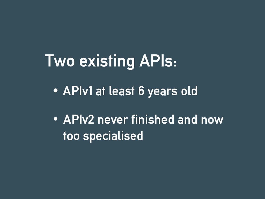 Two existing APIs: APIv1 at least 6 years old A...