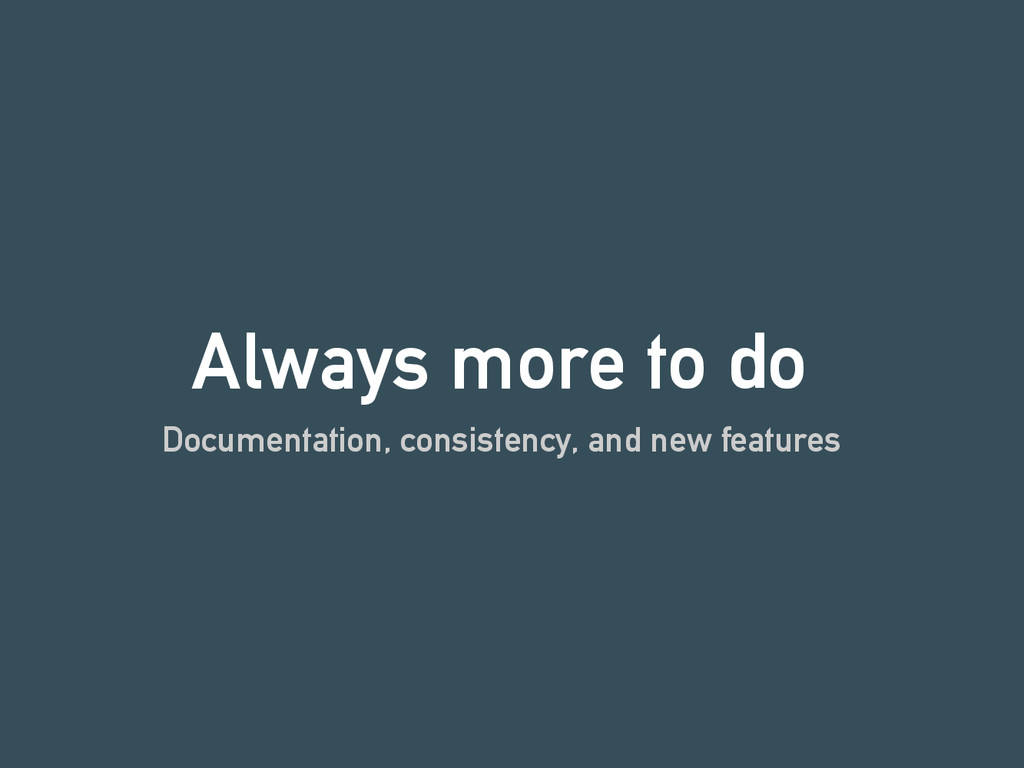 Always more to do Documentation, consistency, a...