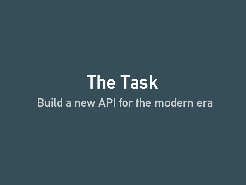 The Task Build a new API for the modern era