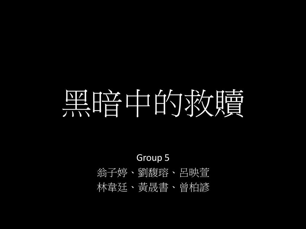 黑暗中的救贖 Group 5 翁子婷、劉馥瑢、呂映萱 林韋廷、黃晟書、曾柏諺