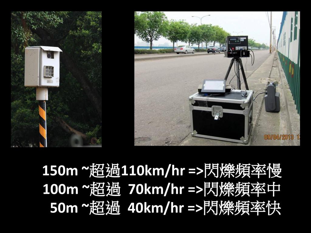 150m ~超過110km/hr =>閃爍頻率慢 100m ~超過 70km/hr =>閃爍頻...