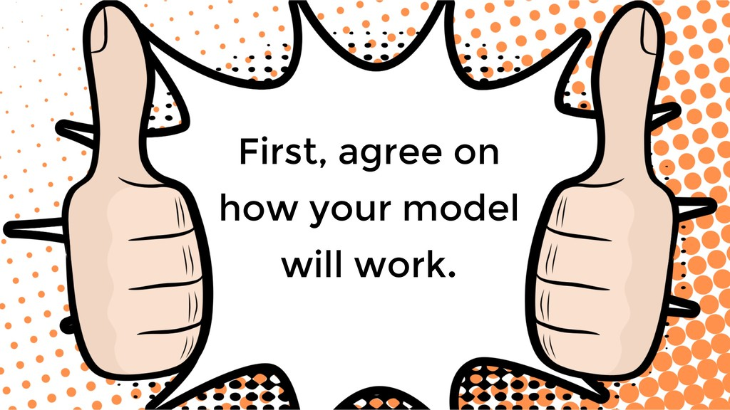 First, agree on how your model will work.