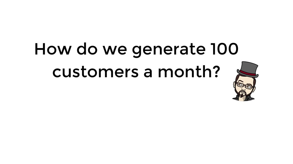 How do we generate 100 customers a month?