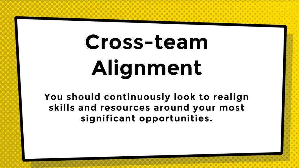 Cross-team Alignment You should continuously lo...
