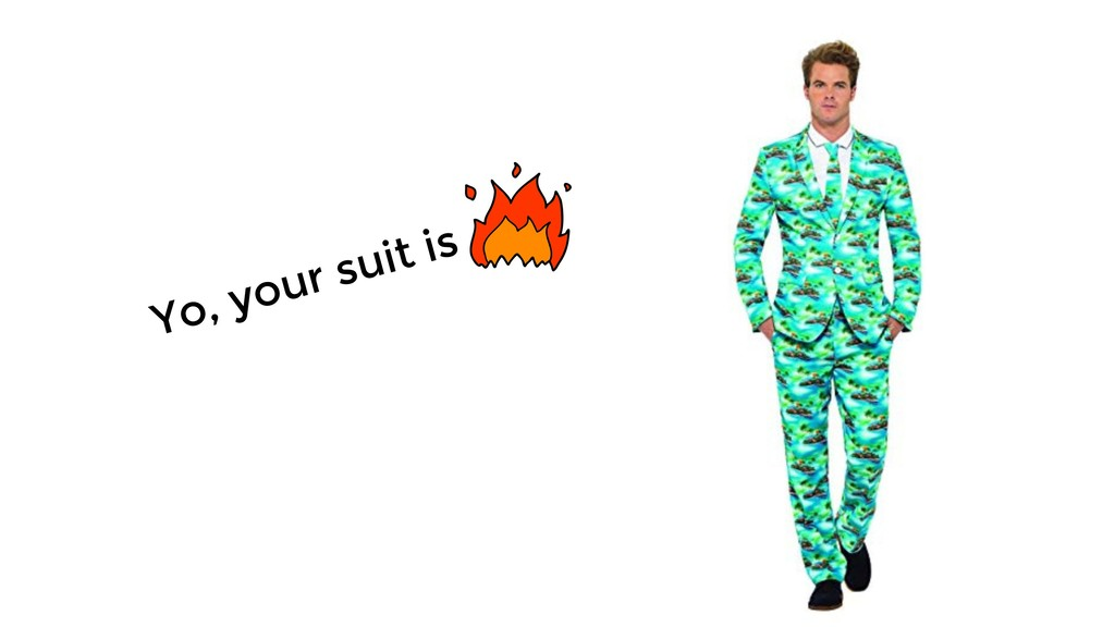 Yo, your suit is
