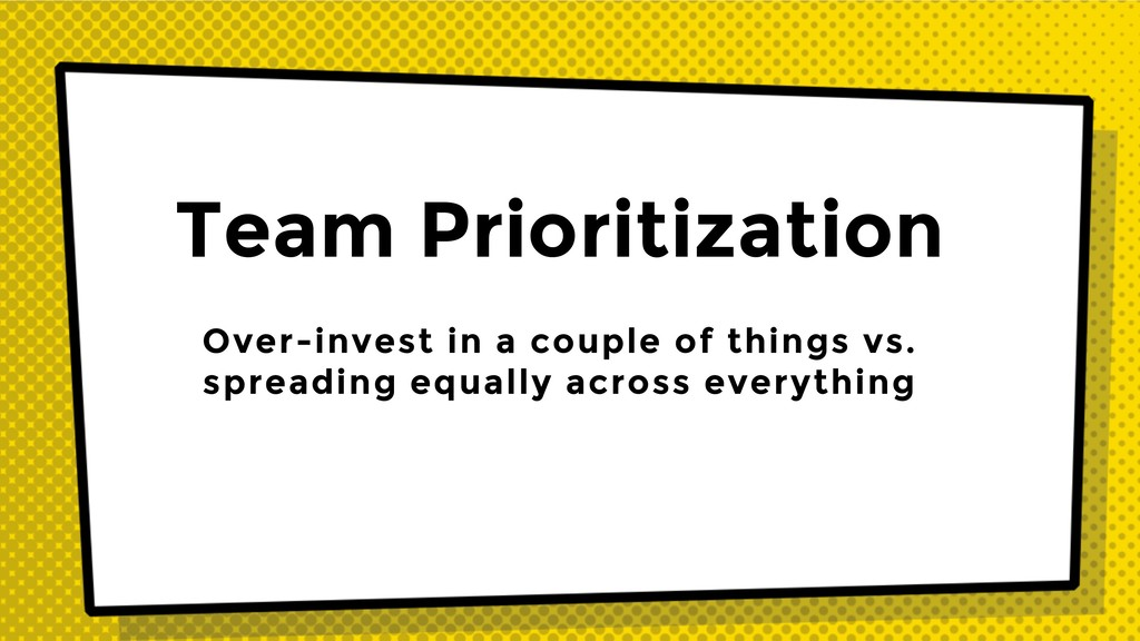 Team Prioritization Over-invest in a couple of ...