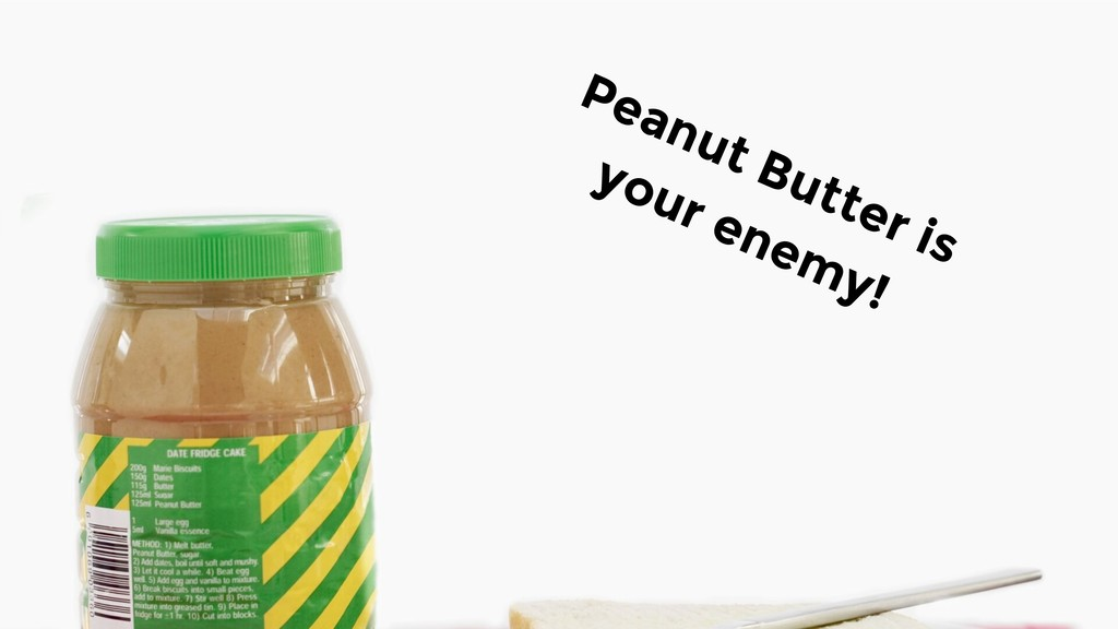 Peanut Butter is your enemy!