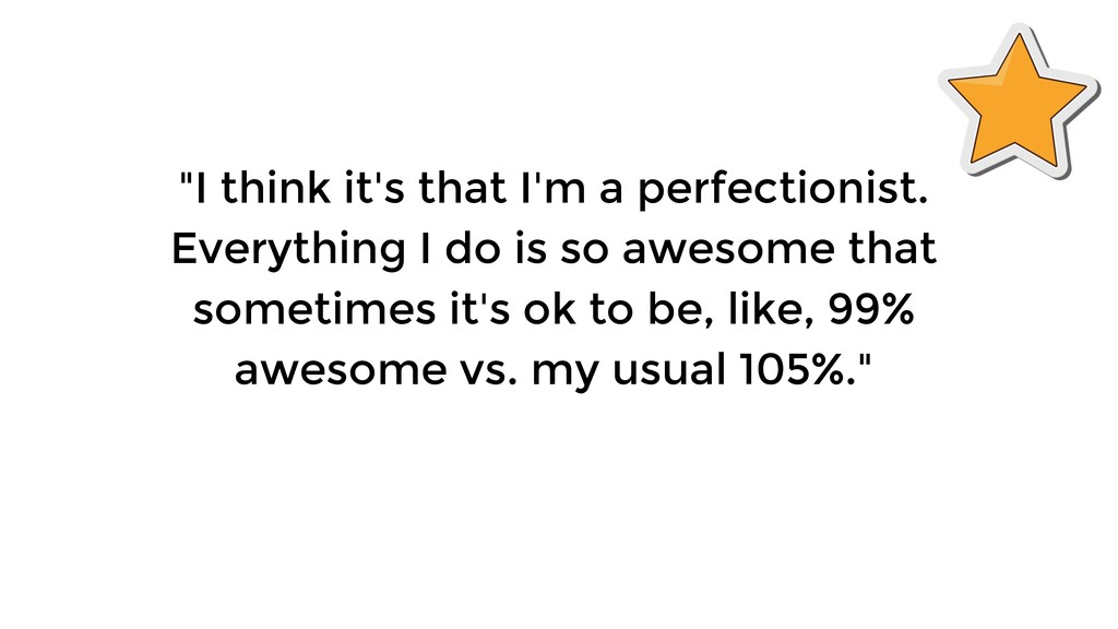 """""""I think it's that I'm a perfectionist. Everyth..."""