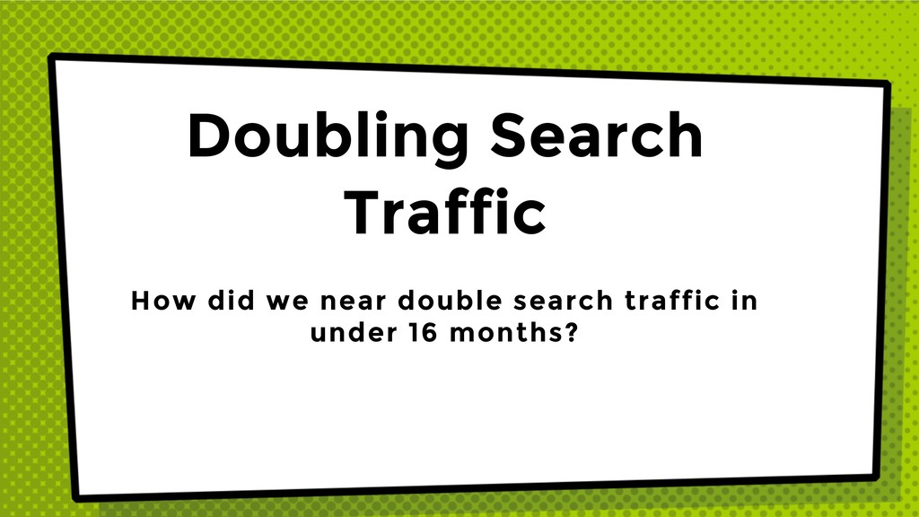 Doubling Search Traffic How did we near double ...