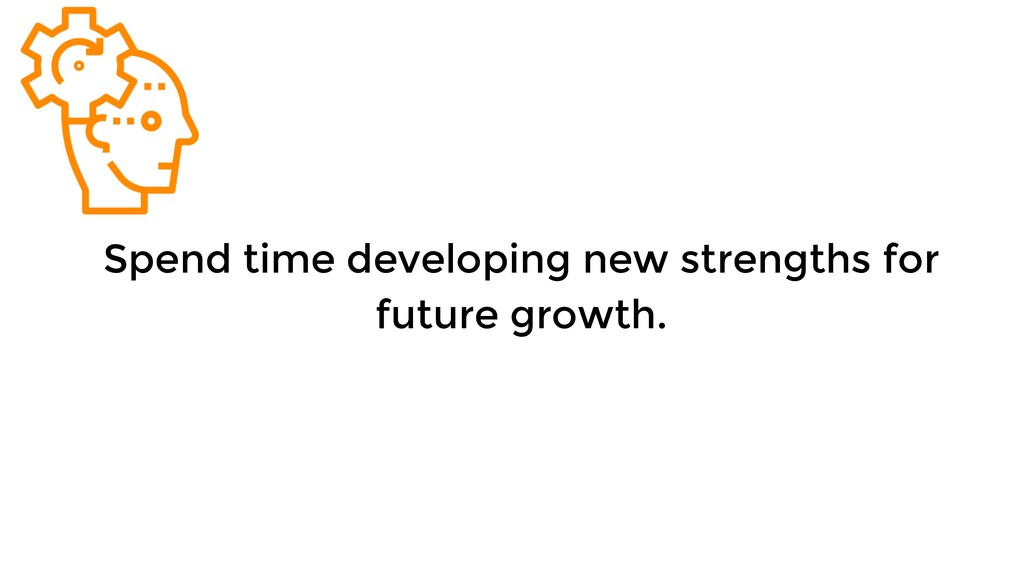 Spend time developing new strengths for future ...
