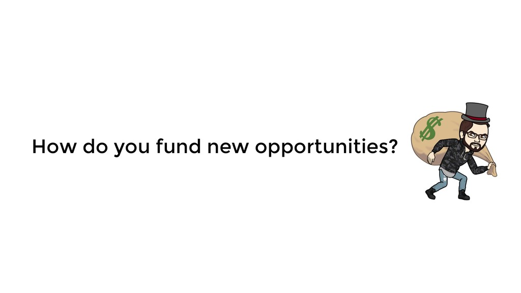How do you fund new opportunities?