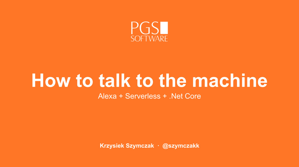 How to talk to the machine Krzysiek Szymczak · ...