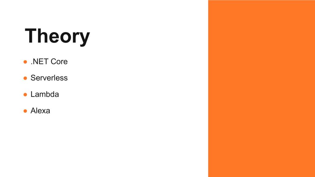 Theory ● .NET Core ● Serverless ● Lambda ● Alexa