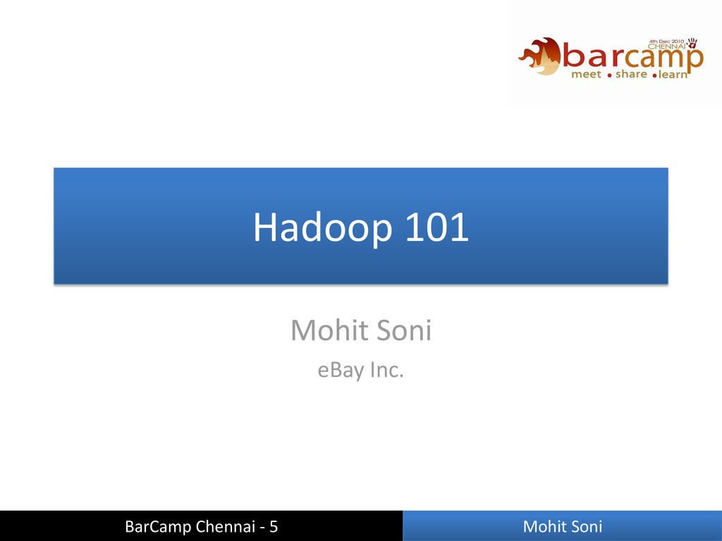 Hadoop 101 Mohit Soni eBay Inc. BarCamp Chennai...