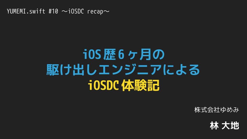 iOS 歴 6 ヶ月の 駆け出しエンジニアによる iOSDC 体験記 YUMEMI.swift...