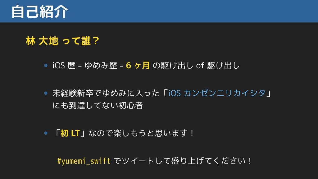 自己紹介 林 大地 って誰? • iOS 歴 = ゆめみ歴 = 6 ヶ月 の駆け出し of 駆...