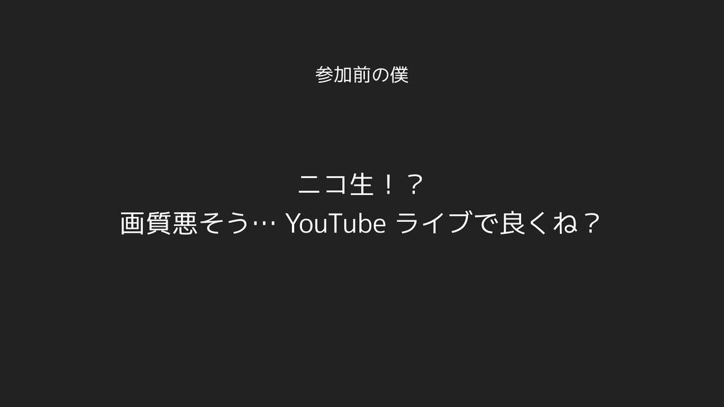 参加前の僕 ニコ生!? 画質悪そう… YouTube ライブで良くね?