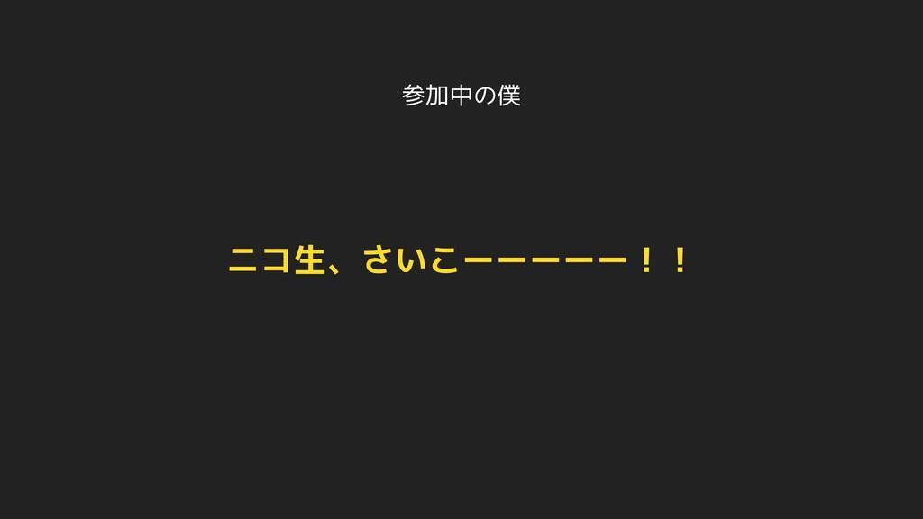 参加中の僕 ニコ生、さいこーーーーー!!