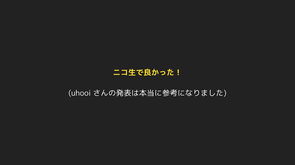 (uhooi さんの発表は本当に参考になりました) ニコ生で良かった!
