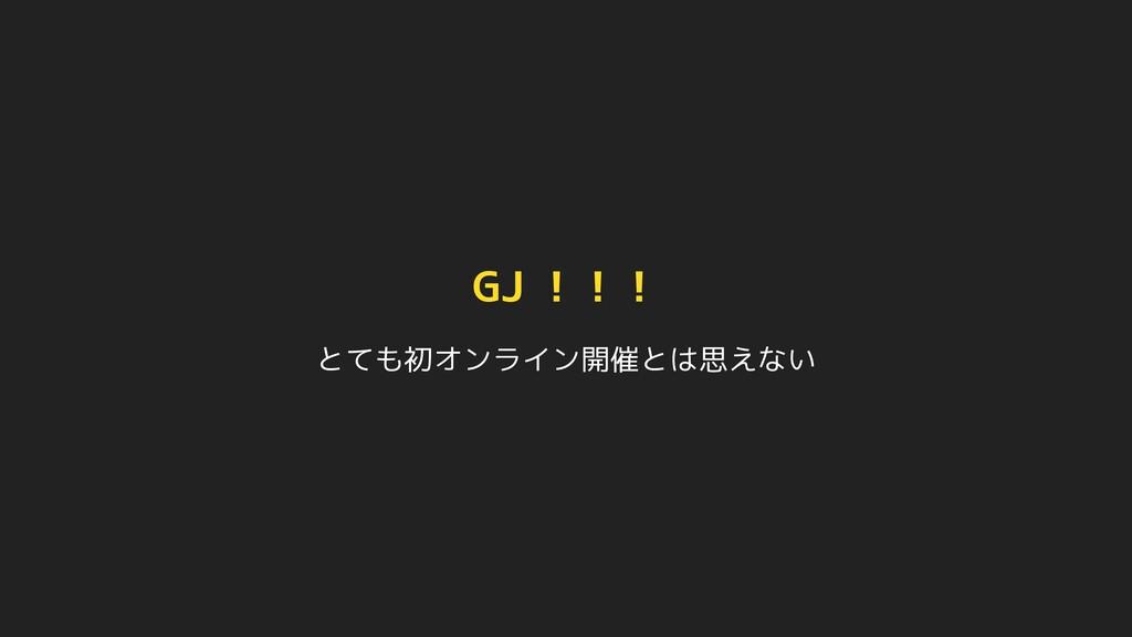 GJ !!! とても初オンライン開催とは思えない