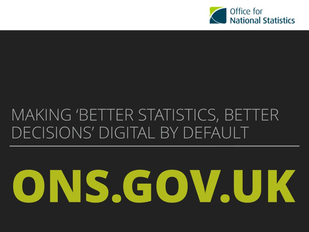 ONS.GOV.UK MAKING 'BETTER STATISTICS, BETTER DE...