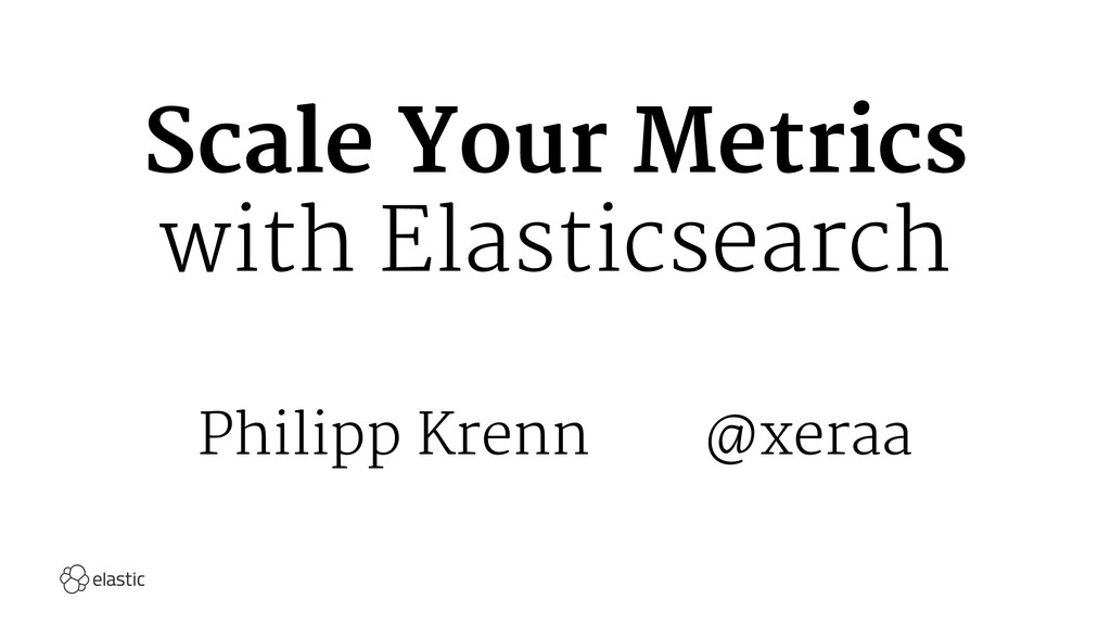 Scale Your Metrics with Elasticsearch Philipp K...