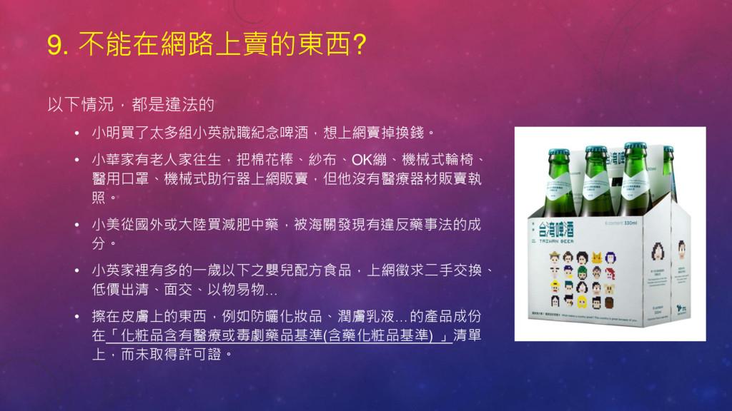 9. 不能在網路上賣的東西? 以下情況,都是違法的 • 小明買了太多組小英就職紀念啤酒,想上網...