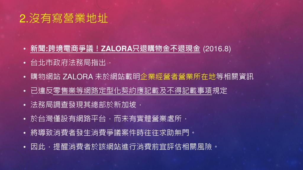 2.沒有寫營業地址 • 新聞:跨境電商爭議!ZALORA只退購物金不退現金 (2016.8) ...