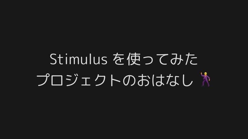 Stimulus を使ってみた プロジェクトのおはなし