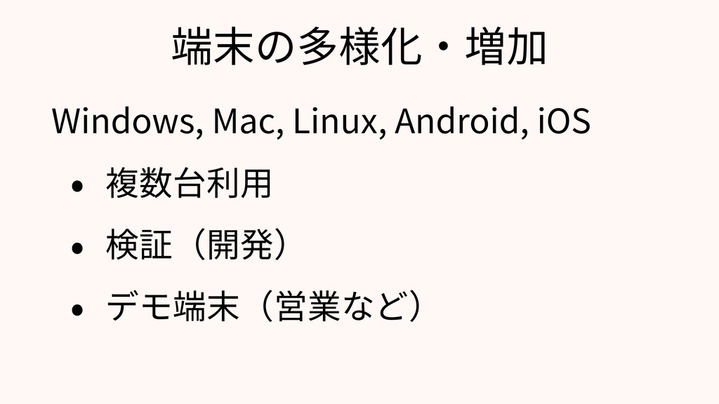 端末の多様化・増加 Windows, Mac, Linux, Android, iOS • 複...