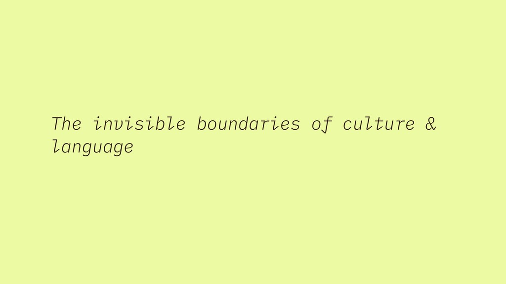 The invisible boundaries of culture & language