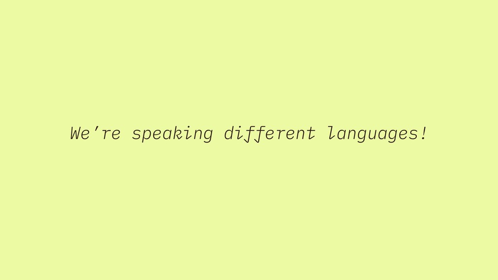 We're speaking different languages!