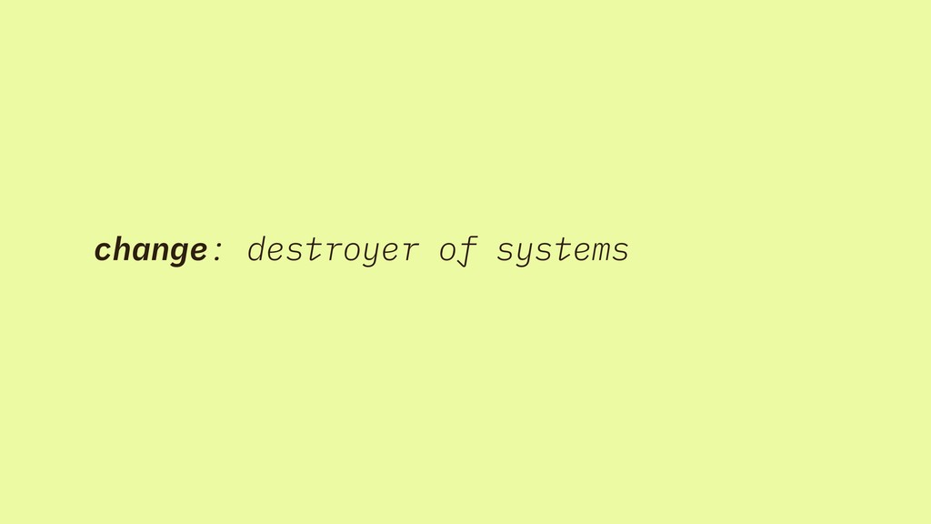 change: destroyer of systems