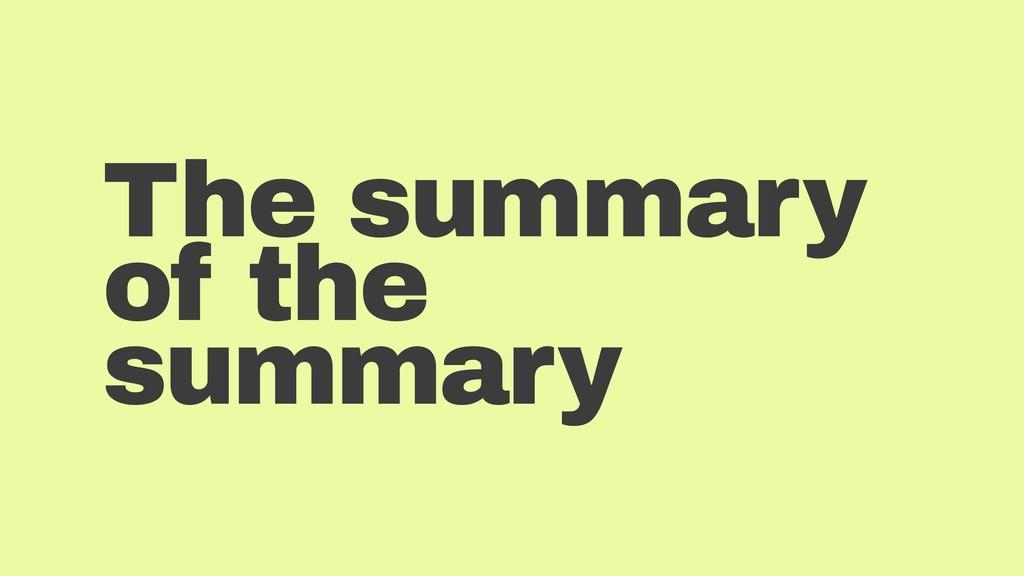 The summary of the summary