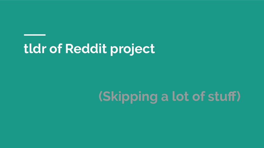 tldr of Reddit project (Skipping a lot of stuff)