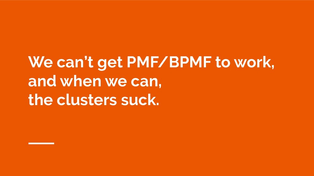 We can't get PMF/BPMF to work, and when we can,...