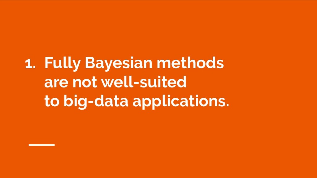 1. Fully Bayesian methods are not well-suited t...