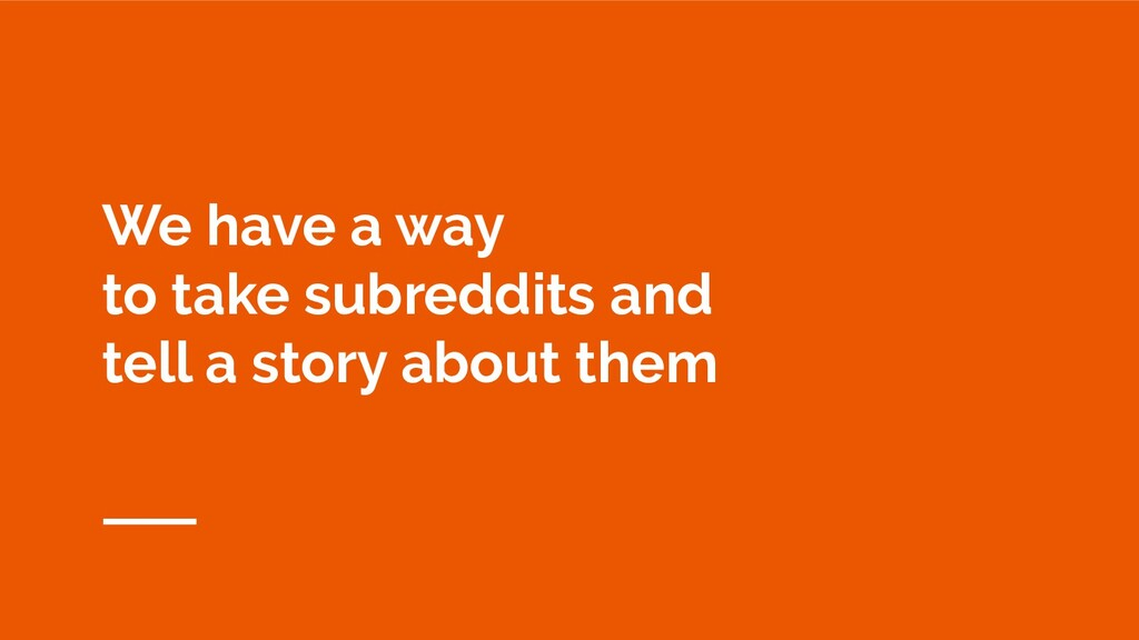 We have a way to take subreddits and tell a sto...