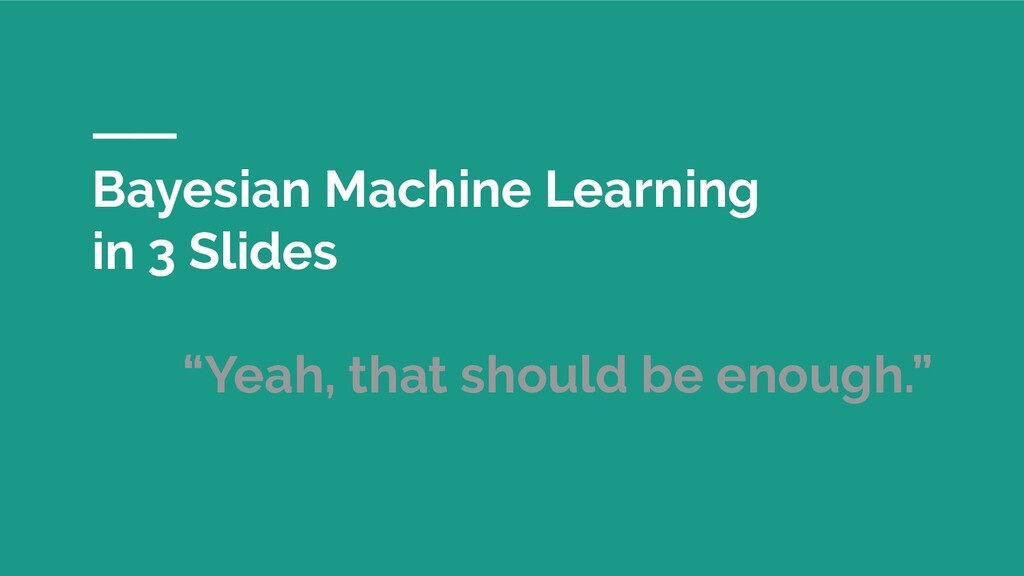"Bayesian Machine Learning in 3 Slides ""Yeah, th..."