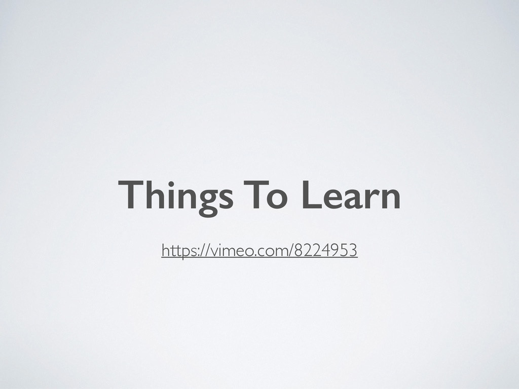 https://vimeo.com/8224953 Things To Learn