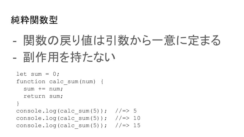 純粋関数型 - 関数の戻り値は引数から一意に定まる - 副作用を持たない let sum = ...