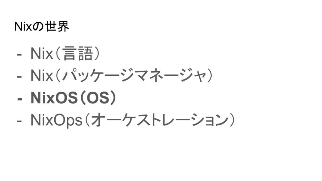 Nixの世界 - Nix(言語) - Nix(パッケージマネージャ) - NixOS(OS) ...