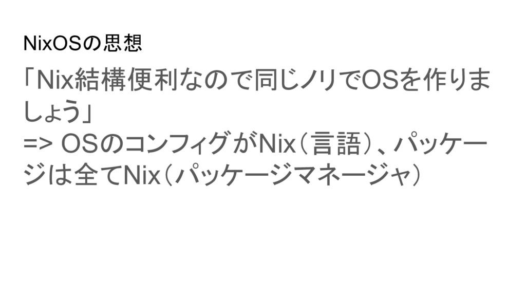 NixOSの思想 「Nix結構便利なので同じノリでOSを作りま しょう」 => OSのコンフィ...